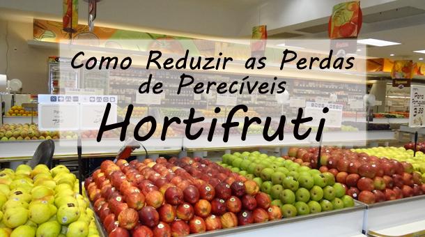Como reduzir as Perdas de Perecíveis – Hortifruti