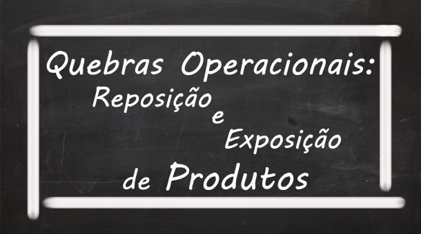 Quebras Operacionais – Reposição e Exposição de Produtos