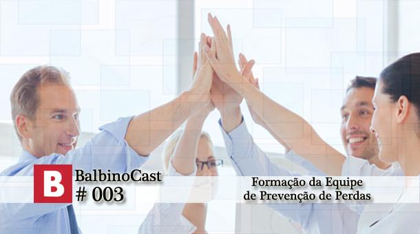BalbinoCast 003 – Formação da Equipe de Prevenção de Perdas
