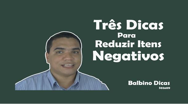 Três dicas para Reduzir itens Negativos | Balbino Dicas 009